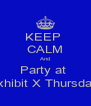 KEEP  CALM And Party at  Exhibit X Thursday  - Personalised Poster A4 size