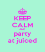 KEEP CALM AND party at juiced - Personalised Poster A4 size