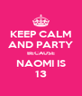 KEEP CALM AND PARTY BECAUSE NAOMI IS 13 - Personalised Poster A4 size