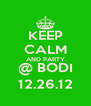 KEEP CALM AND PARTY @ BODI 12.26.12 - Personalised Poster A4 size