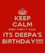KEEP CALM AND PARTY CUZ ITS DEEPA'S BIRTHDAY!!!!! - Personalised Poster A4 size