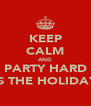 KEEP CALM AND PARTY HARD ITS THE HOLIDAYS - Personalised Poster A4 size