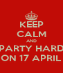 KEEP CALM AND PARTY HARD ON 17 APRIL - Personalised Poster A4 size