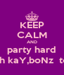 KEEP CALM AND party hard with kaY,boNz  toNi - Personalised Poster A4 size