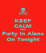 KEEP CALM AND Party In Alena On Tonight - Personalised Poster A4 size
