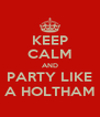 KEEP CALM AND PARTY LIKE A HOLTHAM - Personalised Poster A4 size