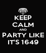 KEEP CALM AND PARTY LIKE IT'S 1649 - Personalised Poster A4 size