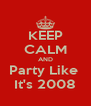KEEP CALM AND Party Like  It's 2008 - Personalised Poster A4 size