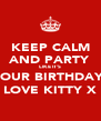 KEEP CALM AND PARTY LIKE IT'S  YOUR BIRTHDAY! LOVE KITTY X - Personalised Poster A4 size