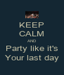 KEEP CALM AND Party like it's Your last day - Personalised Poster A4 size