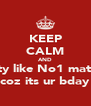KEEP CALM AND Party like No1 matters coz its ur bday - Personalised Poster A4 size