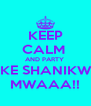 KEEP CALM  AND PARTY  LIKE SHANIKWA MWAAA!! - Personalised Poster A4 size