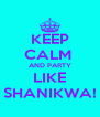 KEEP CALM   AND PARTY  LIKE SHANIKWA! - Personalised Poster A4 size