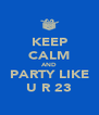 KEEP CALM AND PARTY LIKE U R 23 - Personalised Poster A4 size