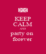 KEEP CALM AND party on  forever  - Personalised Poster A4 size
