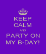KEEP CALM AND PARTY ON MY B-DAY! - Personalised Poster A4 size