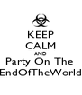 KEEP CALM AND Party On The  EndOfTheWorld - Personalised Poster A4 size