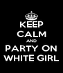 KEEP CALM AND PARTY ON WHITE GIRL - Personalised Poster A4 size