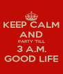 KEEP CALM AND PARTY 'TILL 3 A.M. GOOD LIFE - Personalised Poster A4 size