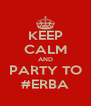KEEP CALM AND PARTY TO #ERBA - Personalised Poster A4 size