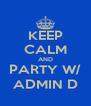 KEEP CALM AND PARTY W/ ADMIN D - Personalised Poster A4 size