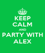 KEEP CALM AND PARTY WITH ALEX - Personalised Poster A4 size