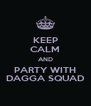KEEP CALM AND PARTY WITH DAGGA SQUAD - Personalised Poster A4 size