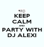 KEEP CALM AND PARTY WITH DJ ALEXI - Personalised Poster A4 size