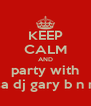 KEEP CALM AND party with dj jamesa dj gary b n mc mylo - Personalised Poster A4 size