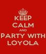 KEEP CALM AND PARTY WITH LOYOLA - Personalised Poster A4 size