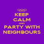 KEEP CALM AND PARTY WITH NEIGHBOURS - Personalised Poster A4 size