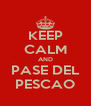 KEEP CALM AND PASE DEL PESCAO - Personalised Poster A4 size