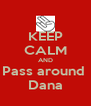 KEEP CALM AND Pass around  Dana - Personalised Poster A4 size