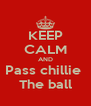 KEEP CALM AND Pass chillie  The ball - Personalised Poster A4 size