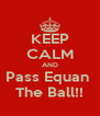 KEEP CALM AND Pass Equan  The Ball!! - Personalised Poster A4 size