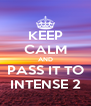 KEEP CALM AND PASS IT TO INTENSE 2 - Personalised Poster A4 size