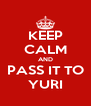 KEEP CALM AND PASS IT TO YURI - Personalised Poster A4 size