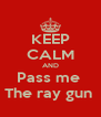 KEEP CALM AND Pass me  The ray gun  - Personalised Poster A4 size