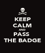 KEEP CALM AND PASS  THE BADGE - Personalised Poster A4 size