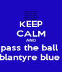 KEEP CALM AND pass the ball  blantyre blue  - Personalised Poster A4 size