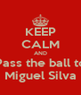 KEEP CALM AND Pass the ball to Miguel Silva - Personalised Poster A4 size