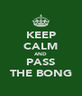 KEEP CALM AND PASS THE BONG - Personalised Poster A4 size