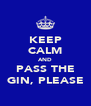 KEEP CALM AND PASS THE GIN, PLEASE - Personalised Poster A4 size