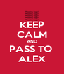 KEEP CALM AND PASS TO  ALEX - Personalised Poster A4 size