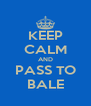 KEEP CALM AND  PASS TO  BALE - Personalised Poster A4 size