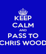 KEEP CALM AND PASS TO CHRIS WOOD - Personalised Poster A4 size