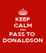 KEEP CALM AND PASS TO  DONALDSON - Personalised Poster A4 size