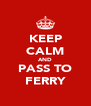 KEEP CALM AND PASS TO FERRY - Personalised Poster A4 size