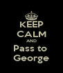 KEEP CALM AND Pass to  George - Personalised Poster A4 size