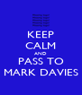 KEEP CALM AND PASS TO MARK DAVIES - Personalised Poster A4 size